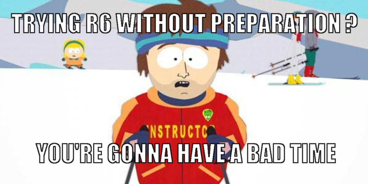 Trying R6 without preparation ? You're gonna have a bad time