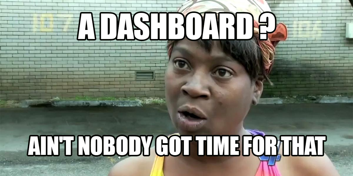 a dashboard ? ain't nobody got time for thaht